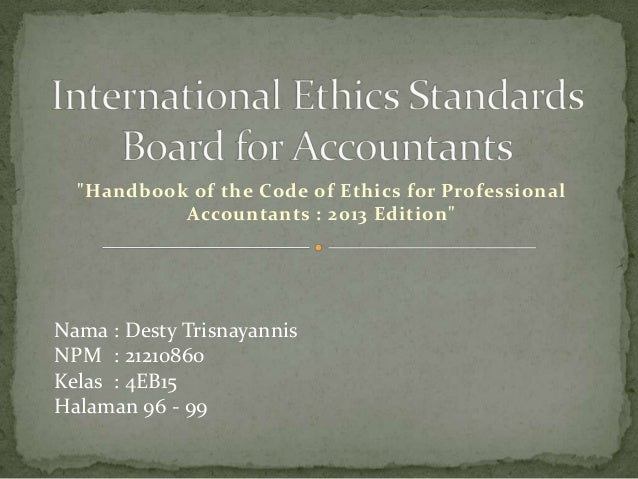 """""""Handbook of the Code of Ethics for Professional Accountants : 2013 Edition""""  Nama : Desty Trisnayannis NPM : 21210860 Kel..."""