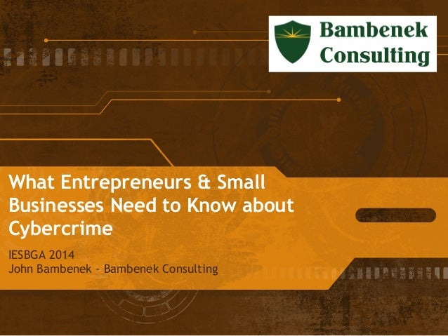 What Entrepreneurs & Small Businesses Need to Know about Cybercrime IESBGA 2014 John Bambenek - Bambenek Consulting