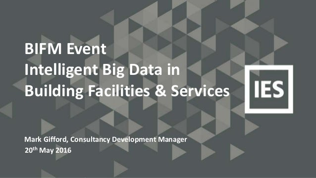 BIFM Event Intelligent Big Data in Building Facilities & Services Mark Gifford, Consultancy Development Manager 20th May 2...