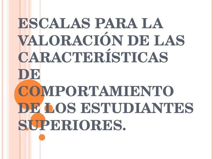ESCALAS PARA LA VALORACIÓN DE LAS CARACTERÍSTICAS DE COMPORTAMIENTO DE LOS ESTUDIANTES SUPERIORES.