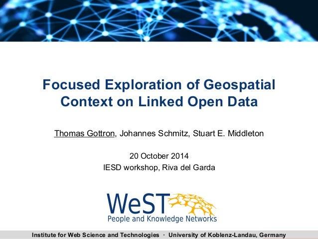 Focused Exploration of Geospatial  Context on Linked Open Data  Thomas Gottron, Johannes Schmitz, Stuart E. Middleton  20 ...