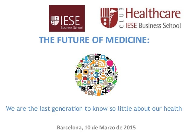 THE FUTURE OF MEDICINE: We are the last generation to know so little about our health Barcelona, 10 de Marzo de 2015