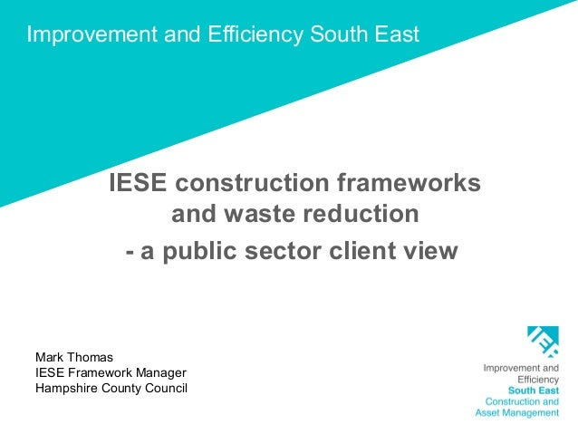 Improvement and Efficiency South East IESE construction frameworks and waste reduction - a public sector client view Mark ...