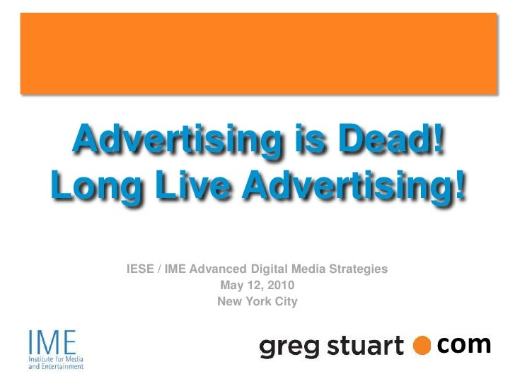 Advertising is Dead!     Long Live Advertising!                       IESE / IME Advanced Digital Media Strategies        ...