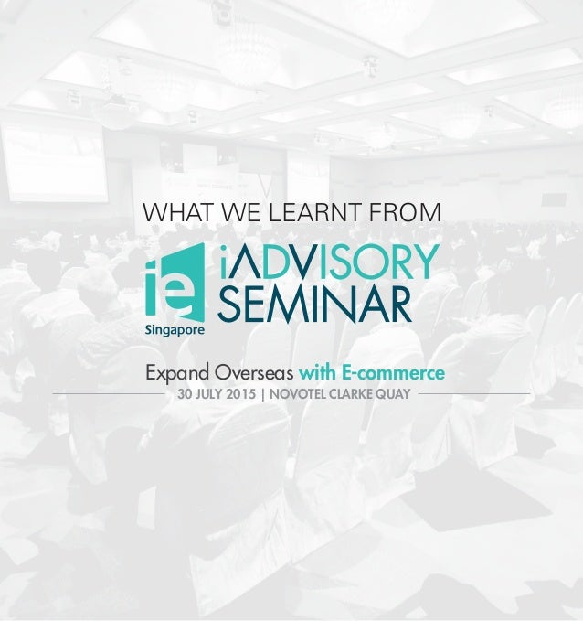 WHAT WE LEARNT FROM Expand Overseas with E-commerce 30 JULY 2015 | NOVOTEL CLARKE QUAY