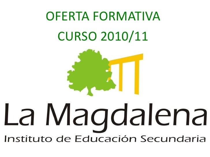 IES LA MAGDALENA<br />OFERTA FORMATIVA<br />CURSO 2010/11<br />