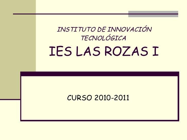 INSTITUTO DE INNOVACIÓN TECNOLÓGICA   IES LAS ROZAS I CURSO 2010-2011