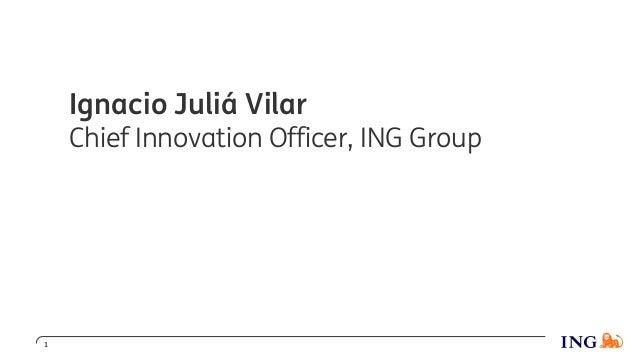 1 Ignacio Juliá Vilar Chief Innovation Officer, ING Group