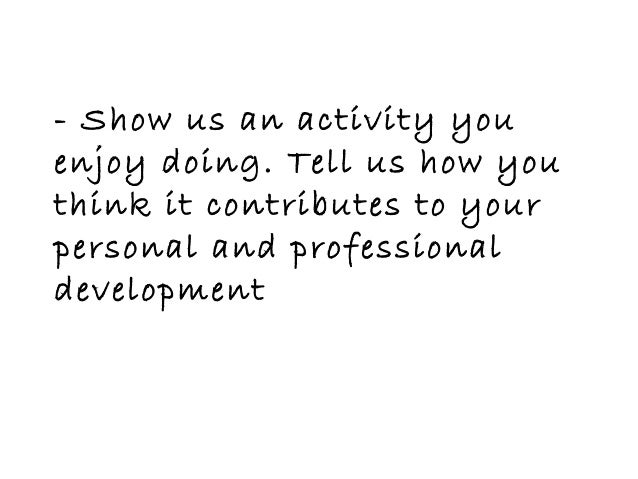 - Show us an activity youenjoy doing. Tell us how youthink it contributes to yourpersonal and professionaldevelopment