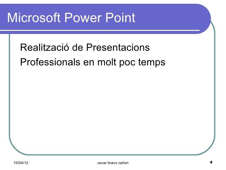 Microsoft Power Point    Realització de Presentacions    Professionals en molt poc temps 10/04/12           oscar bravo ca...
