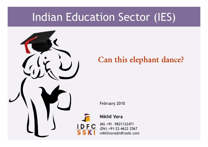 Indian Education Sector (IES)             Can this elephant dance?             February 2010             Nikhil Vora      ...