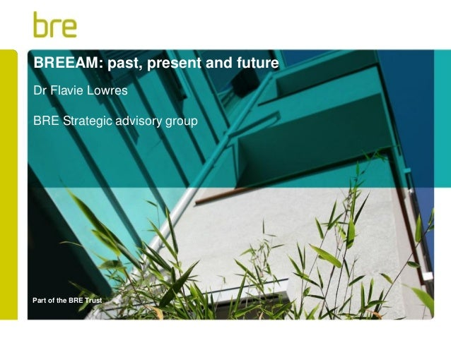 Part of the BRE Trust BREEAM: past, present and future Dr Flavie Lowres BRE Strategic advisory group