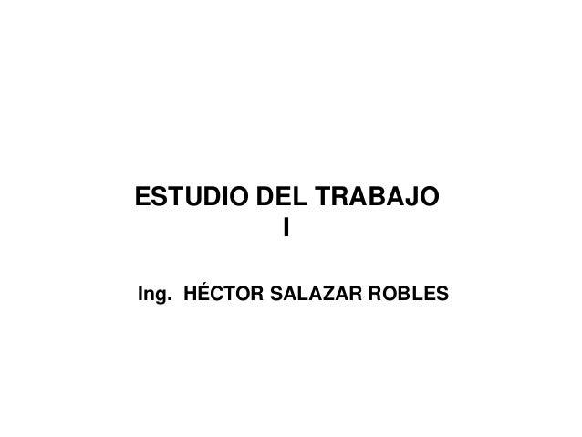 ESTUDIO DEL TRABAJO  I  Ing. HÉCTOR SALAZAR ROBLES
