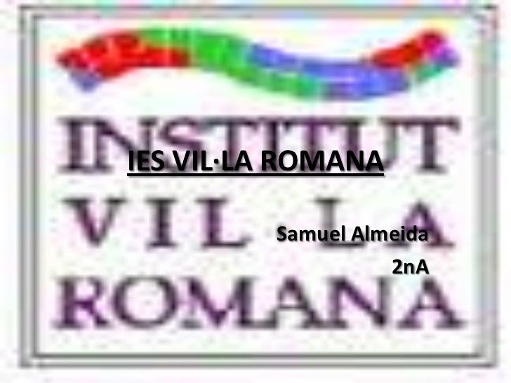 IES VIL·LA ROMANA<br />Samuel Almeida<br />2nA<br />