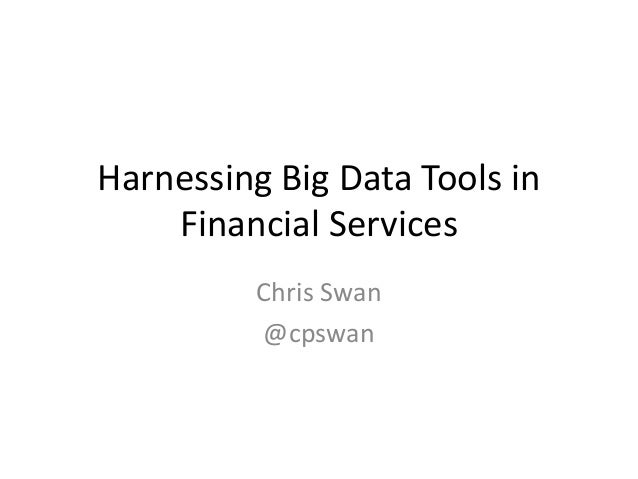 Harnessing Big Data Tools in    Financial Services          Chris Swan          @cpswan