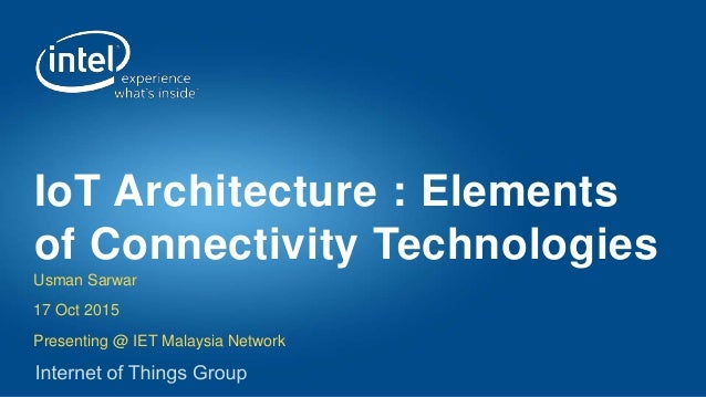 Usman Sarwar 17 Oct 2015 Presenting @ IET Malaysia Network IoT Architecture : Elements of Connectivity Technologies