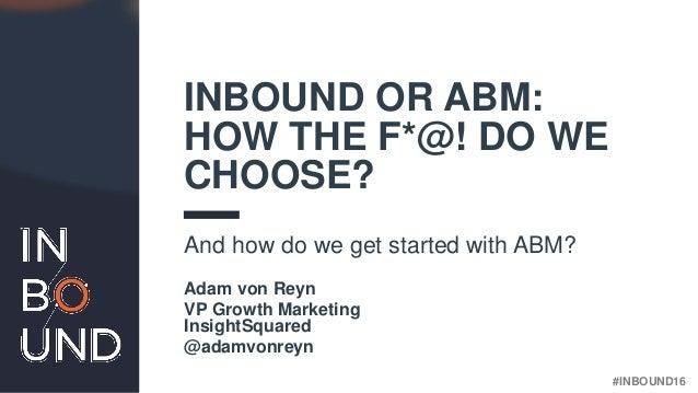 #INBOUND16@adamvonreyn INBOUND OR ABM: HOW THE F*@! DO WE CHOOSE? And how do we get started with ABM? Adam von Reyn VP Gro...