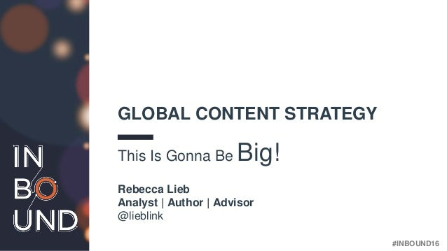 #INBOUND16 GLOBAL CONTENT STRATEGY This Is Gonna Be Big! Rebecca Lieb Analyst | Author | Advisor @lieblink