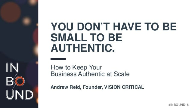 #INBOUND16 YOU DON'T HAVE TO BE SMALL TO BE AUTHENTIC. How to Keep Your Business Authentic at Scale Andrew Reid, Founder, ...