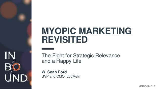 #INBOUND16 MYOPIC MARKETING REVISITED The Fight for Strategic Relevance and a Happy Life W. Sean Ford SVP and CMO, LogMeIn