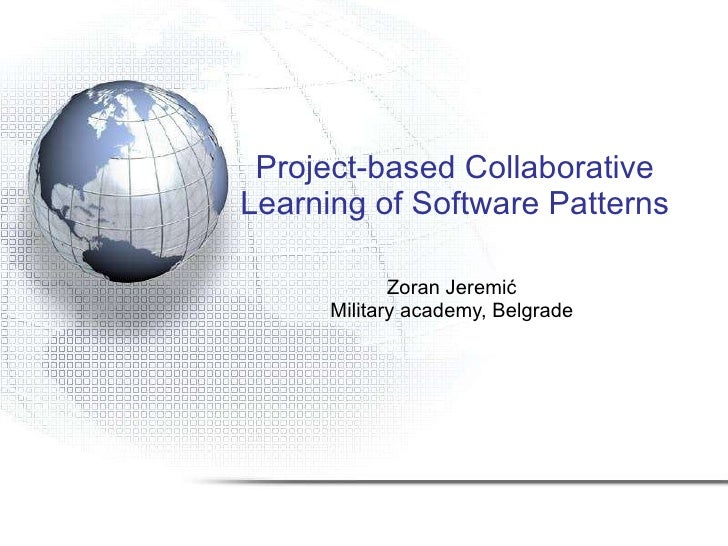 Project-based Collaborative Learning of Software Patterns Zoran Jeremi ć Military academy, Belgrade