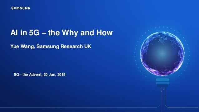 AI in 5G – the Why and How Yue Wang, Samsung Research UK 5G - the Advent, 30 Jan, 2019