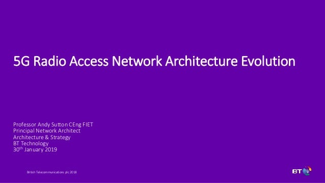 British Telecommunications plc 2018 5G Radio Access Network Architecture Evolution Professor Andy Sutton CEng FIET Princip...