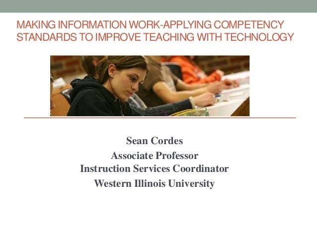 MAKING INFORMATION WORK-APPLYING COMPETENCY STANDARDS TO IMPROVE TEACHING WITH TECHNOLOGY Sean Cordes Associate Professor ...