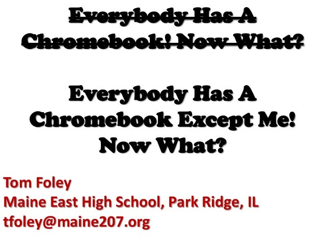 Everybody Has A Chromebook! Now What?  Everybody Has A Chromebook Except Me! Now What? Tom Foley Maine East High School, P...