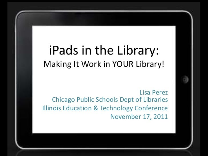 iPads in the Library:Making It Work in YOUR Library!                                  Lisa Perez     Chicago Public School...