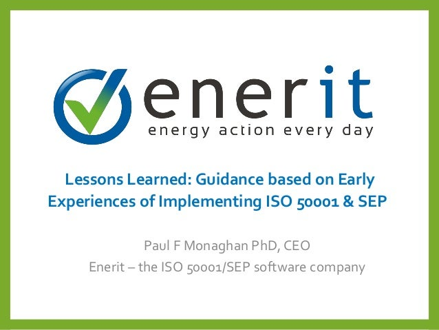 Lessons Learned: Guidance based on Early Experiences of Implementing ISO 50001 & SEP Paul F Monaghan PhD, CEO Enerit – the...