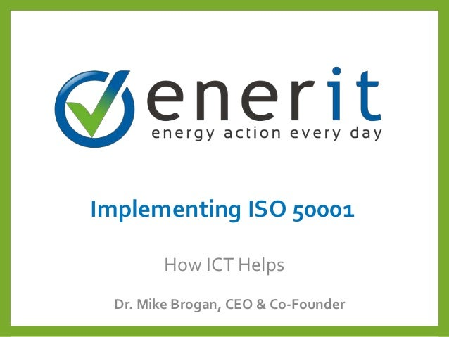 Implementing ISO 50001 Dr. Mike Brogan, CEO & Co-Founder How ICT Helps