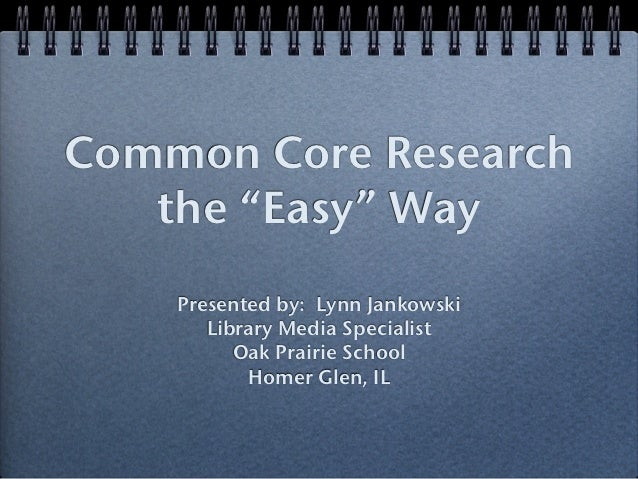 "Common Core Research   the ""Easy"" Way    Presented by: Lynn Jankowski       Library Media Specialist          Oak Prairie ..."
