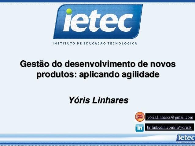 Gestão do desenvolvimento de novos produtos: aplicando agilidade Yóris Linhares yoris.linhares@gmail.com br.linkedin.com/i...