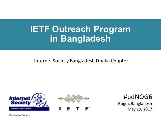 The Internet Society IETF Outreach Program in Bangladesh #bdNOG6 Bogra,Bangladesh May19,2017 InternetSocietyBanglades...