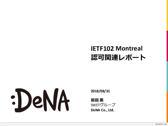 ©		DeNA Co.,	Ltd. IETF102 Montreal 認可関連レポート 2018/08/31 前⽥ 薫 SWETグループ DeNA	Co.,	Ltd. ©	DeNA Co.,	Ltd.