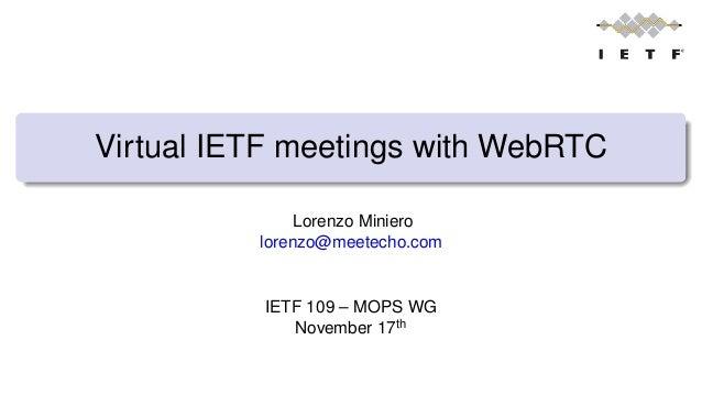 Virtual IETF meetings with WebRTC Lorenzo Miniero lorenzo@meetecho.com IETF 109 – MOPS WG November 17th