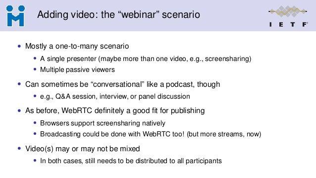 "Adding video: the ""webinar"" scenario • Mostly a one-to-many scenario • A single presenter (maybe more than one video, e.g...."