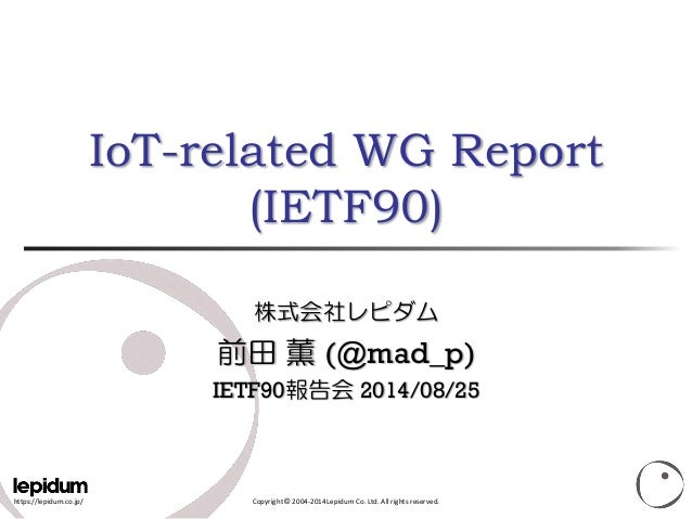 https://lepidum.co.jp/  Copyright ©2004-2014 Lepidum Co. Ltd. All rights reserved. IoT-related WG Report(IETF90) 株式会社レピダム ...