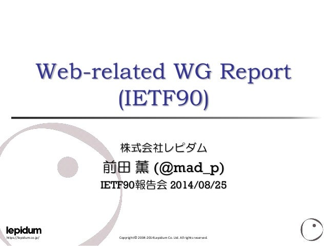https://lepidum.co.jp/  Copyright ©2004-2014 Lepidum Co. Ltd. All rights reserved. Web-related WG Report(IETF90) 株式会社レピダム ...