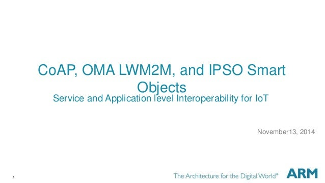1 CoAP, OMA LWM2M, and IPSO Smart Objects November13, 2014 Service and Application level Interoperability for IoT