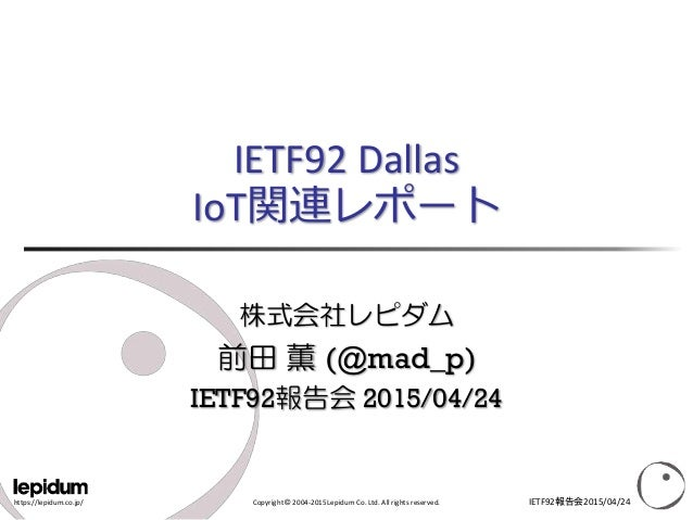 https://lepidum.co.jp/ Copyright © 2004-2015 Lepidum Co. Ltd. All rights reserved. IETF92 Dallas IoT関連レポート 株式会社レピダム 前田 薫 (...