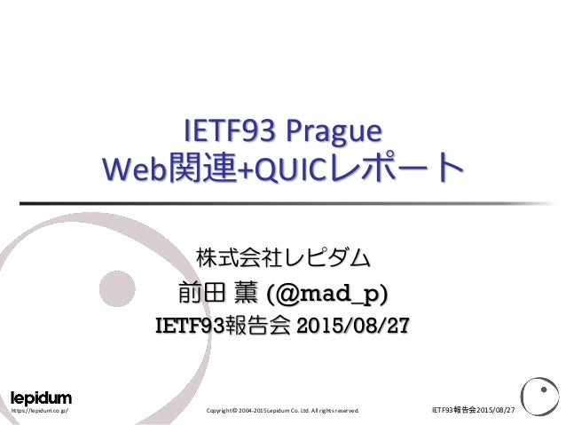 https://lepidum.co.jp/ Copyright © 2004-2015 Lepidum Co. Ltd. All rights reserved. IETF93 Prague Web関連+QUICレポート 株式会社レピダム 前...