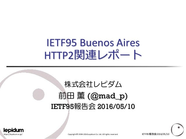 https://lepidum.co.jp/ Copyright © 2004-2016 Lepidum Co. Ltd. All rights reserved. IETF95 Buenos Aires HTTP2関連レポート 株式会社レピダ...
