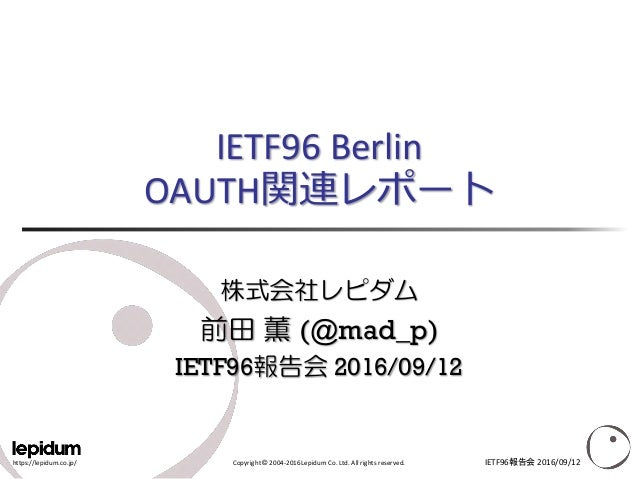 https://lepidum.co.jp/ Copyright © 2004-2016 Lepidum Co. Ltd. All rights reserved. IETF96 Berlin OAUTH関連レポート 株式会社レピダム 前田 薫...