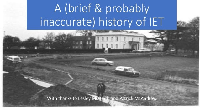 A (brief & probably inaccurate) history of IET With thanks to Lesley McGrath and Patrick McAndrew