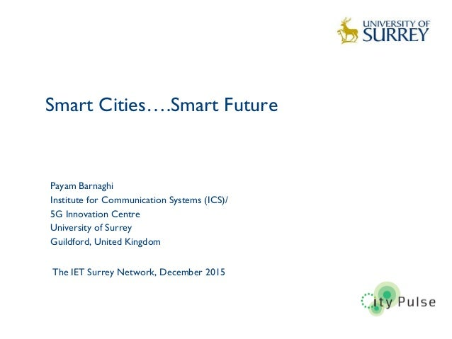 Smart Cities….Smart Future 1 Payam Barnaghi Institute for Communication Systems (ICS)/ 5G Innovation Centre University of ...