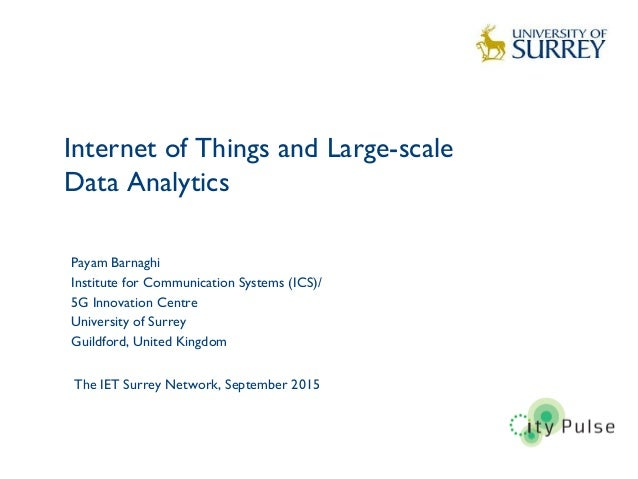 Internet of Things and Large-scale Data Analytics 1 Payam Barnaghi Institute for Communication Systems (ICS)/ 5G Innovatio...