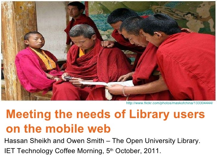 Meeting the needs of Library users  on the mobile web Hassan Sheikh and Owen Smith – The Open University Library. IET Tech...