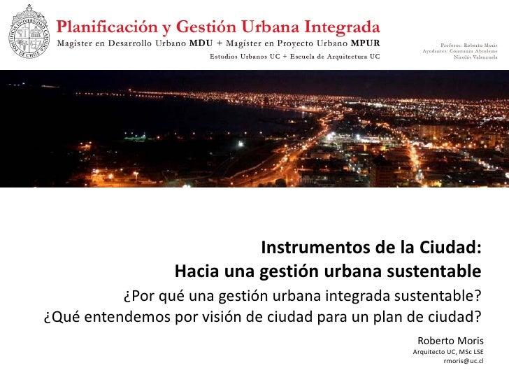 Instrumentos de la Ciudad:                  Hacia una gestión urbana sustentable           ¿Por qué una gestión urbana int...